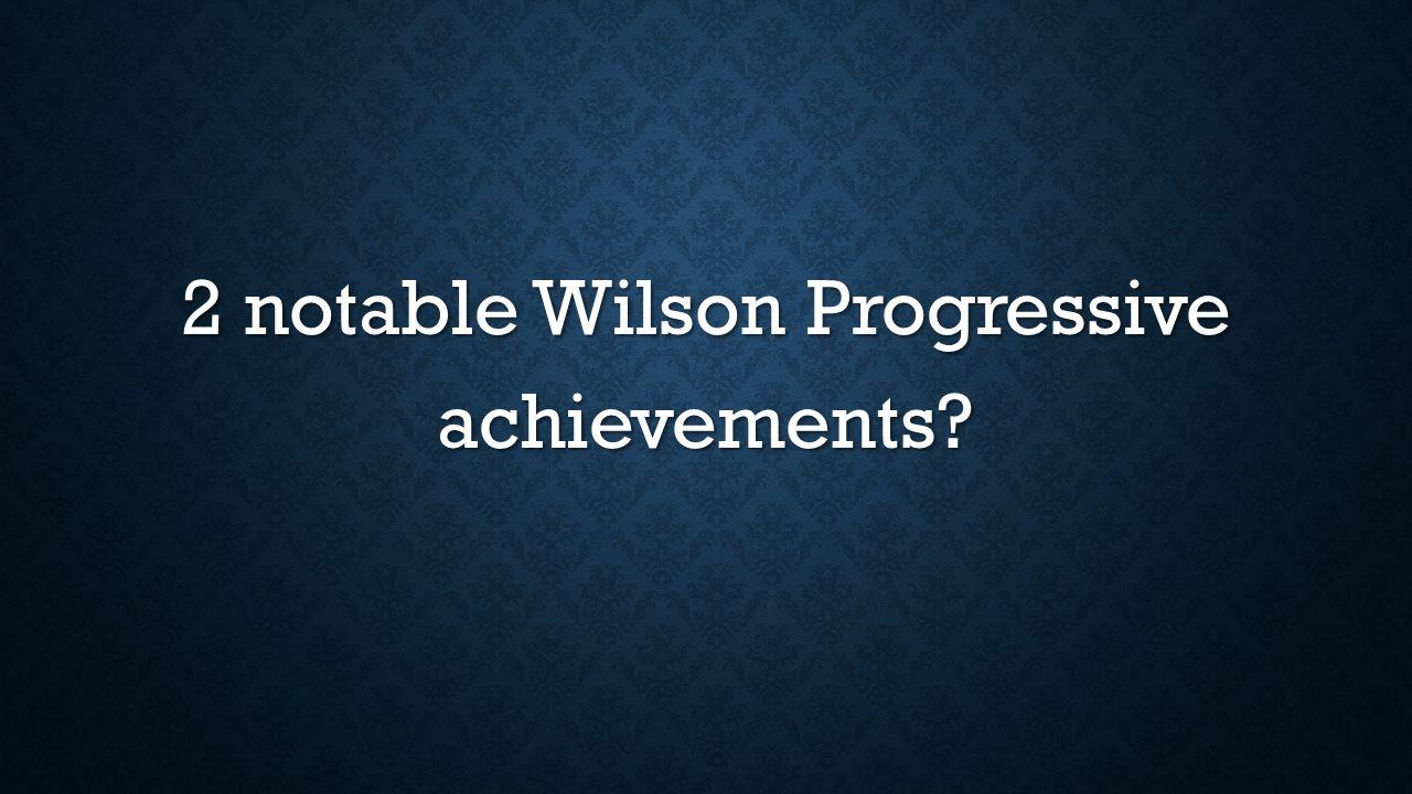 2 notable Wilson Progressive achievements