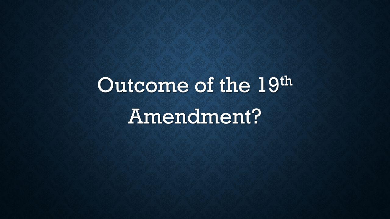 Outcome of the 19 th Amendment