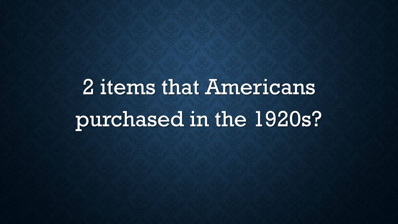 2 items that Americans purchased in the 1920s?