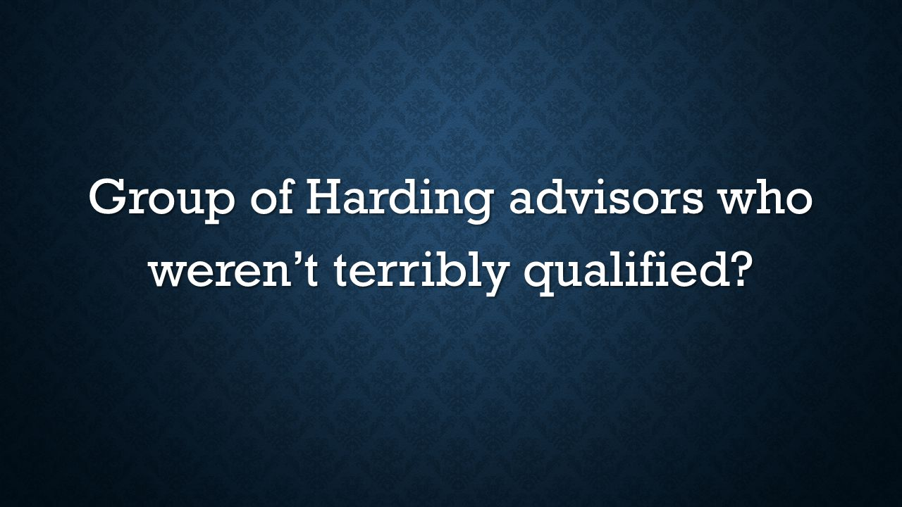 Group of Harding advisors who weren't terribly qualified?
