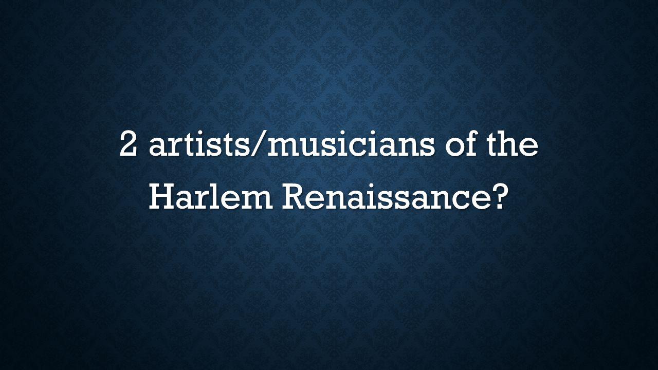 2 artists/musicians of the Harlem Renaissance