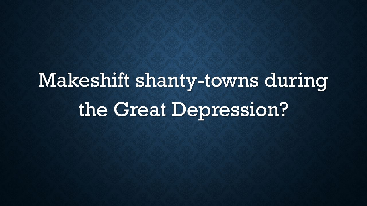 Makeshift shanty-towns during the Great Depression?