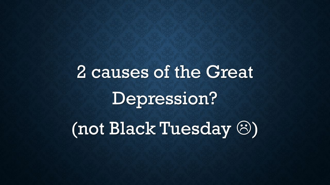 2 causes of the Great Depression (not Black Tuesday  )