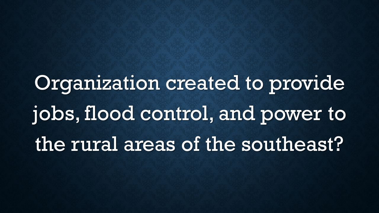 Organization created to provide jobs, flood control, and power to the rural areas of the southeast