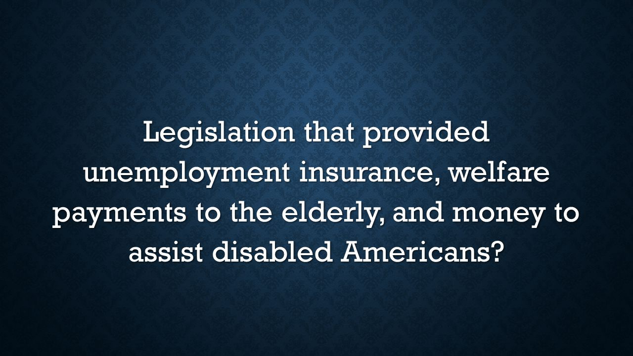 Legislation that provided unemployment insurance, welfare payments to the elderly, and money to assist disabled Americans
