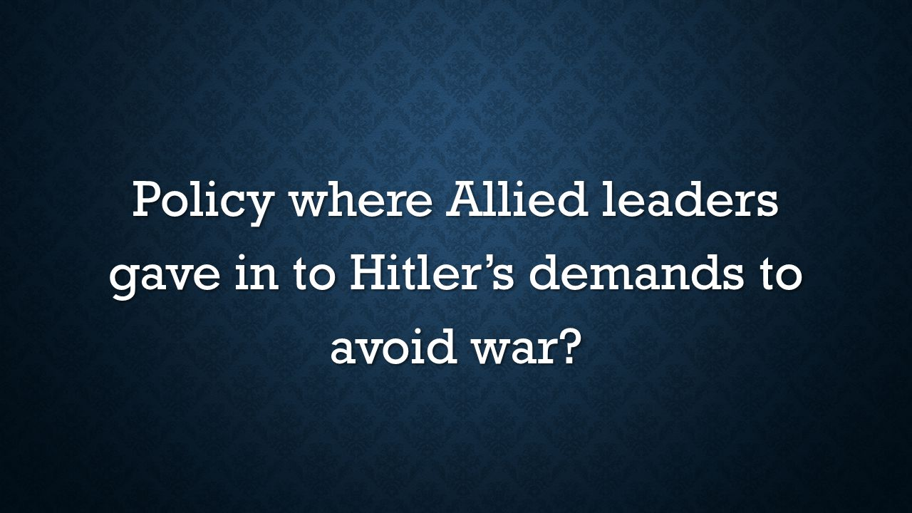Policy where Allied leaders gave in to Hitler's demands to avoid war?