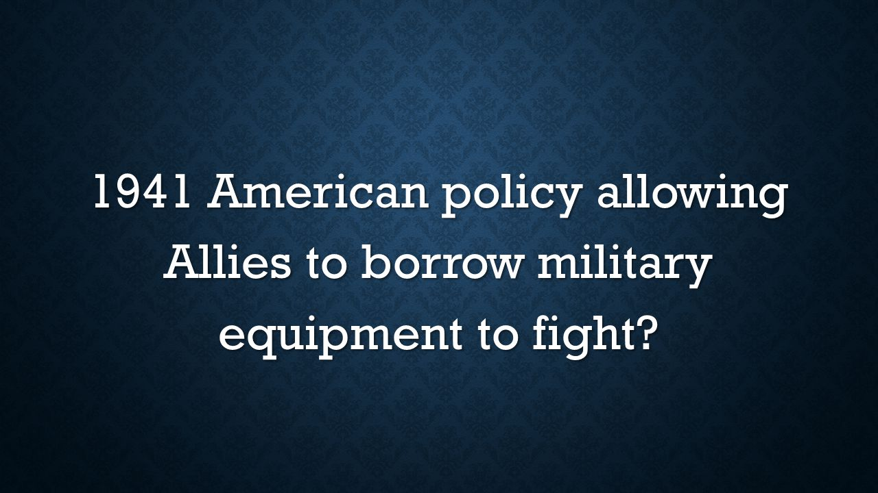 1941 American policy allowing Allies to borrow military equipment to fight?