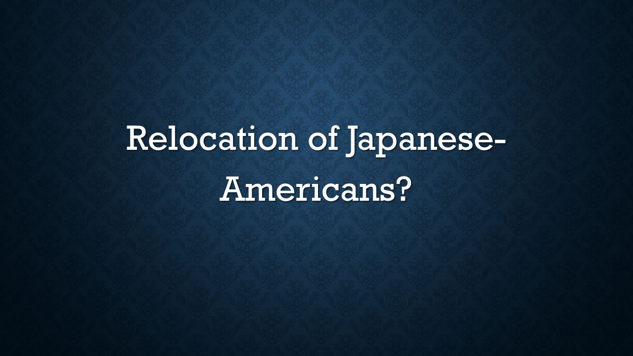 Relocation of Japanese- Americans?