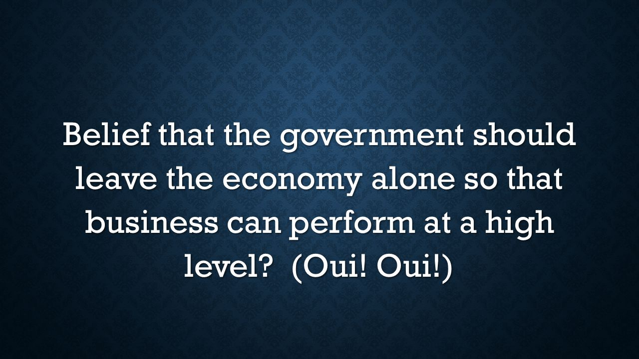 Belief that the government should leave the economy alone so that business can perform at a high level.