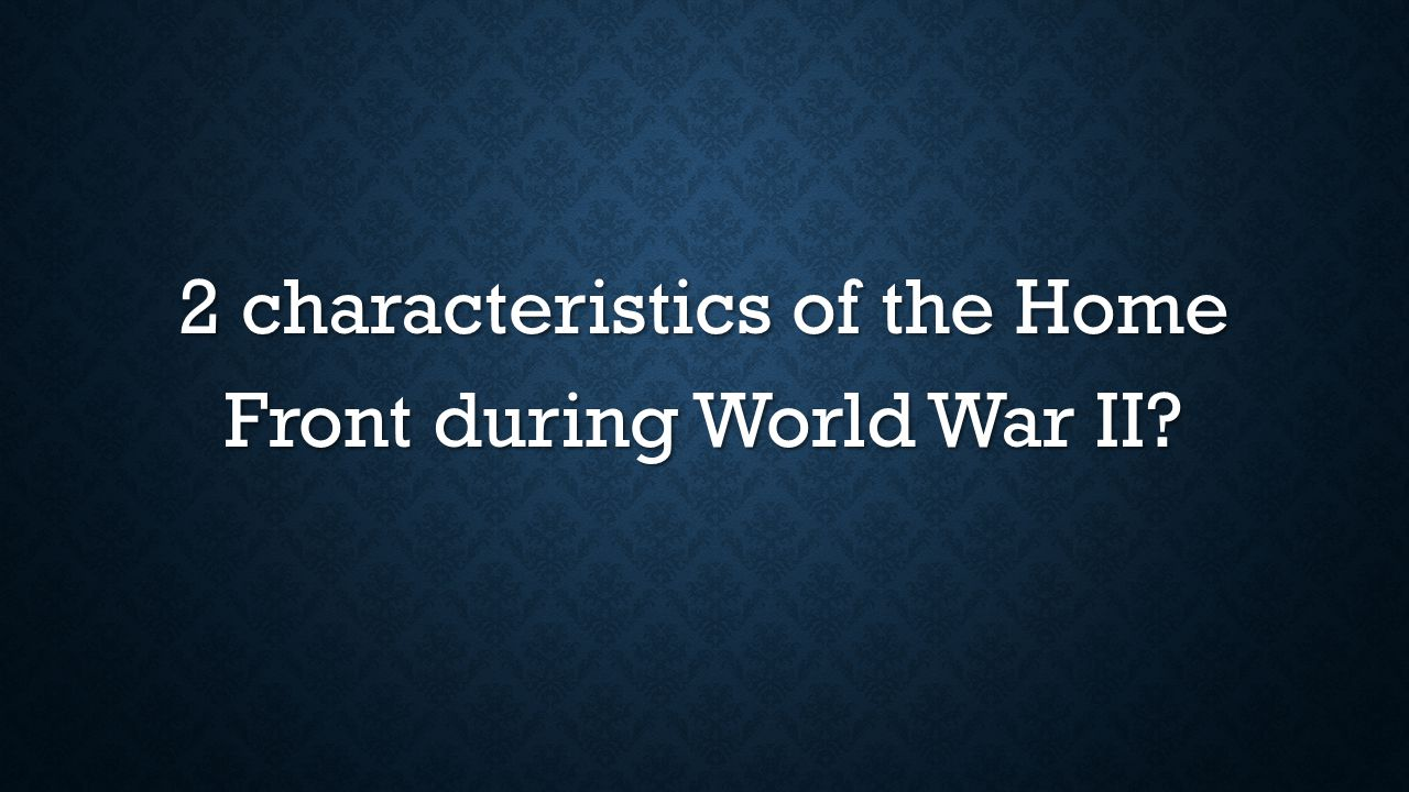 2 characteristics of the Home Front during World War II?