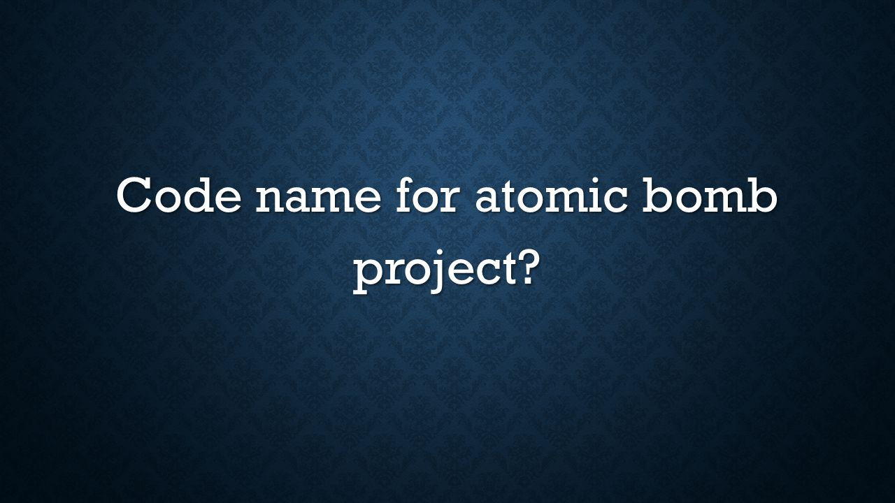 Code name for atomic bomb project?