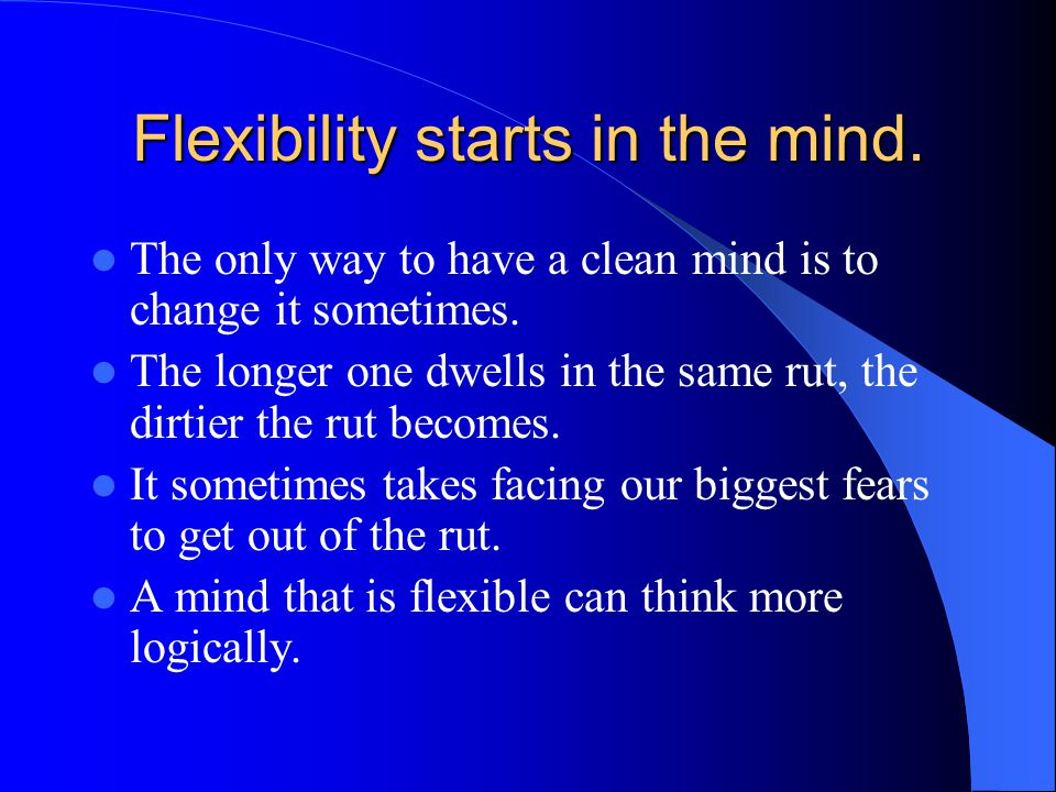 Flexibility starts in the mind.The only way to have a clean mind is to change it sometimes.