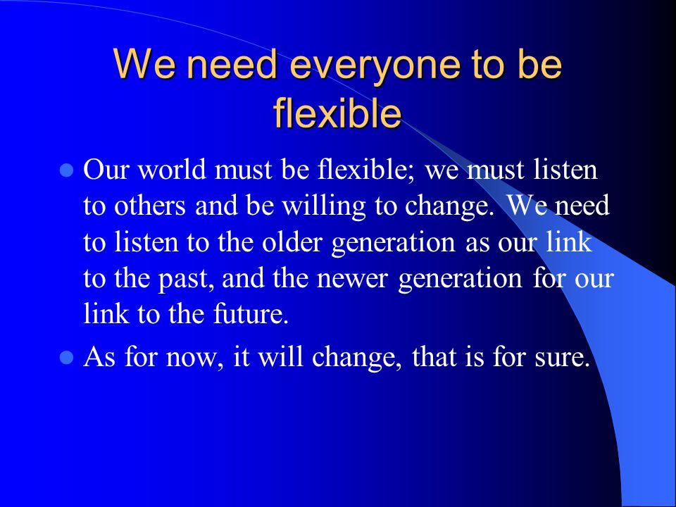 We need everyone to be flexible Our world must be flexible; we must listen to others and be willing to change.