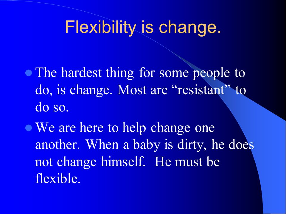 Flexibility is change.The hardest thing for some people to do, is change.
