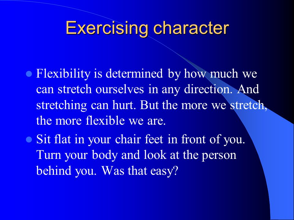 Exercising character Flexibility is determined by how much we can stretch ourselves in any direction.