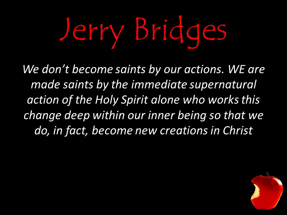 Jerry Bridges We don't become saints by our actions. WE are made saints by the immediate supernatural action of the Holy Spirit alone who works this c