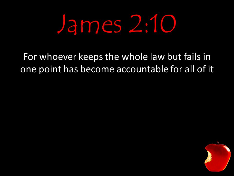 James 2:10 For whoever keeps the whole law but fails in one point has become accountable for all of it