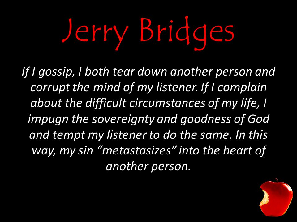 Jerry Bridges If I gossip, I both tear down another person and corrupt the mind of my listener.