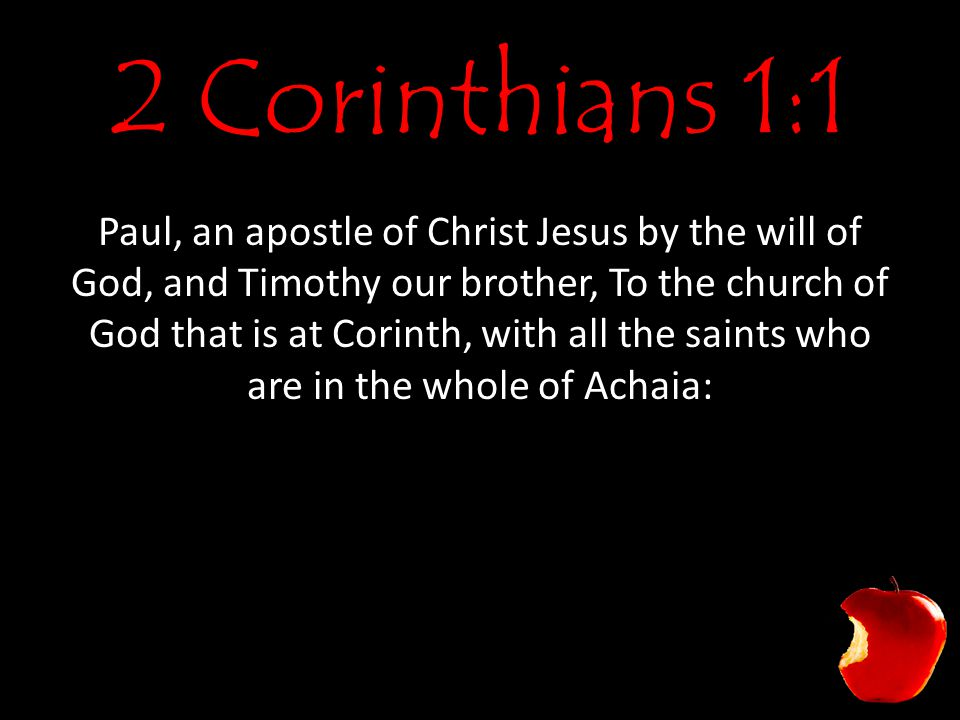 2 Corinthians 1:1 Paul, an apostle of Christ Jesus by the will of God, and Timothy our brother, To the church of God that is at Corinth, with all the saints who are in the whole of Achaia: