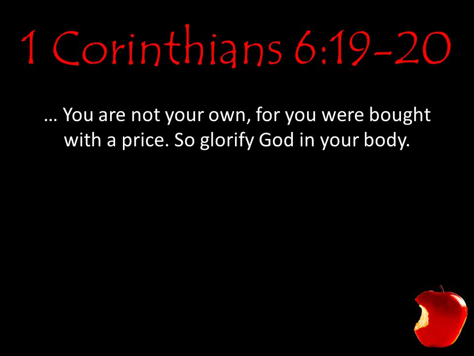 1 Corinthians 6:19-20 … You are not your own, for you were bought with a price.