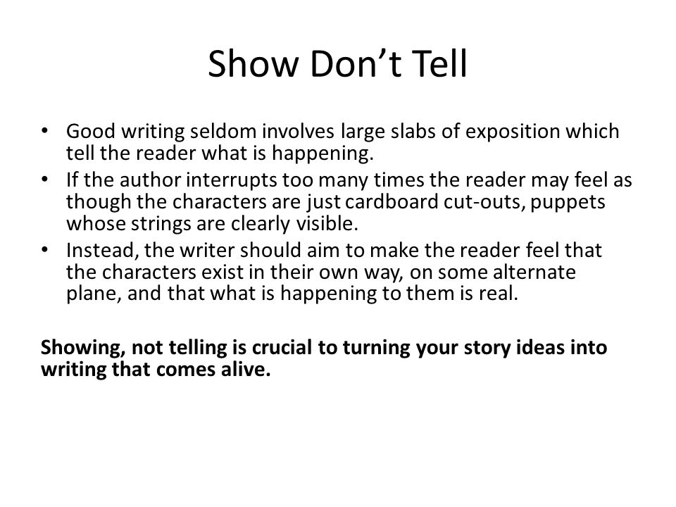 Show Don't Tell Good writing seldom involves large slabs of exposition which tell the reader what is happening.