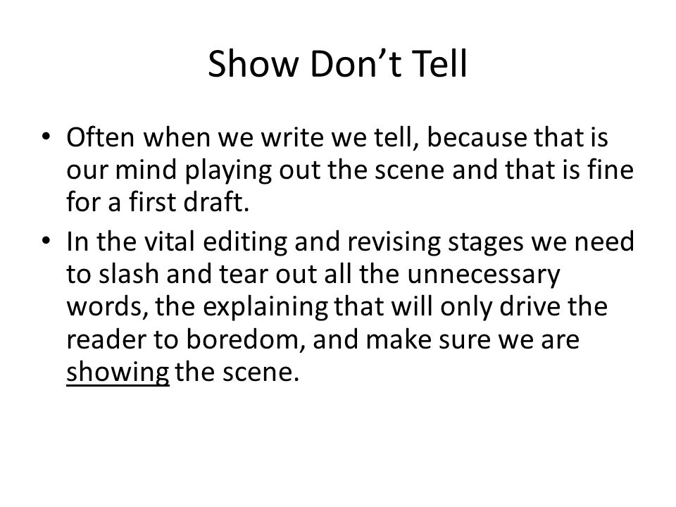Show Don't Tell Often when we write we tell, because that is our mind playing out the scene and that is fine for a first draft.