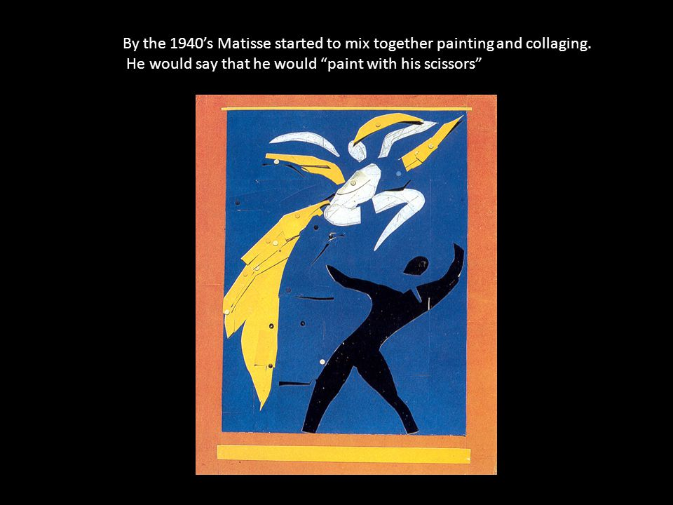 By the 1940's Matisse started to mix together painting and collaging.