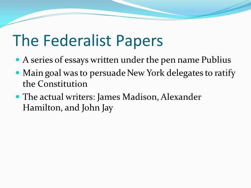 The Federalist Papers A series of essays written under the pen name Publius Main goal was to persuade New York delegates to ratify the Constitution Th