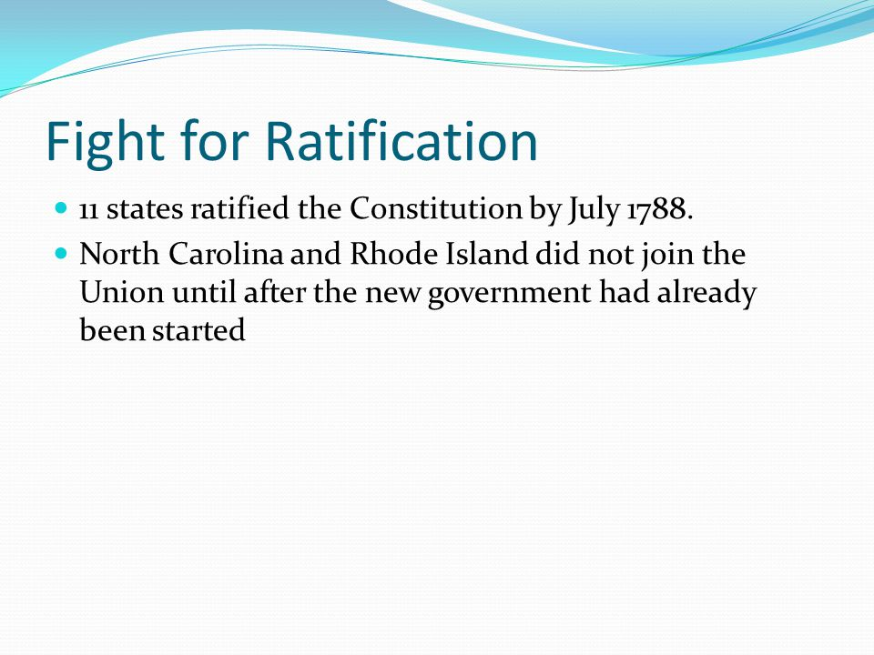 Fight for Ratification 11 states ratified the Constitution by July 1788. North Carolina and Rhode Island did not join the Union until after the new go
