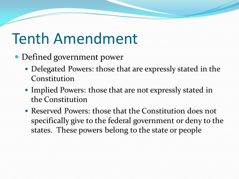 Tenth Amendment Defined government power Delegated Powers: those that are expressly stated in the Constitution Implied Powers: those that are not expr