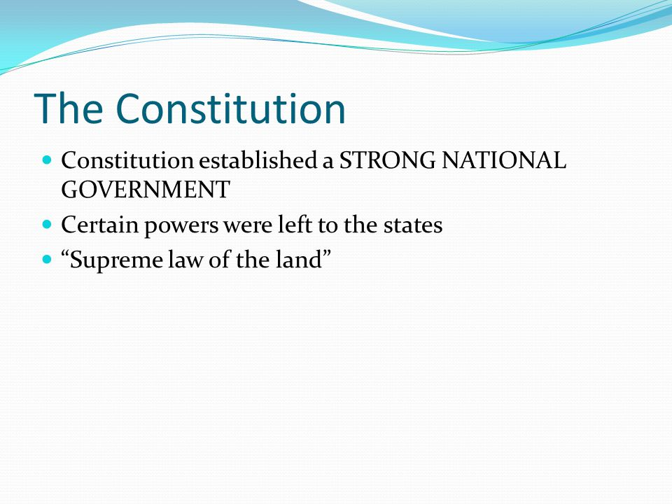 "The Constitution Constitution established a STRONG NATIONAL GOVERNMENT Certain powers were left to the states ""Supreme law of the land"""
