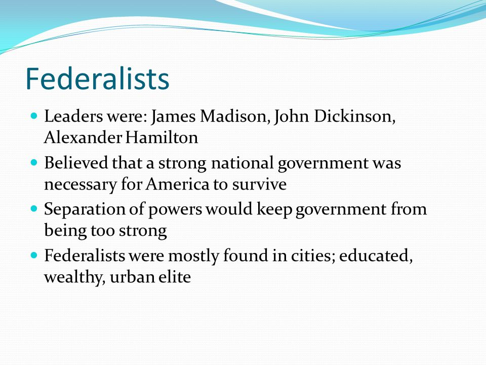Federalists Leaders were: James Madison, John Dickinson, Alexander Hamilton Believed that a strong national government was necessary for America to su