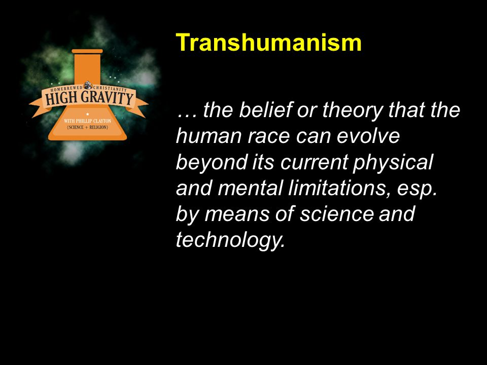 Transhumanism … the belief or theory that the human race can evolve beyond its current physical and mental limitations, esp.