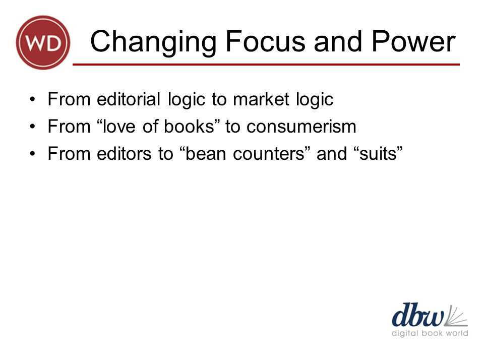 Changing Focus and Power From editorial logic to market logic From love of books to consumerism From editors to bean counters and suits