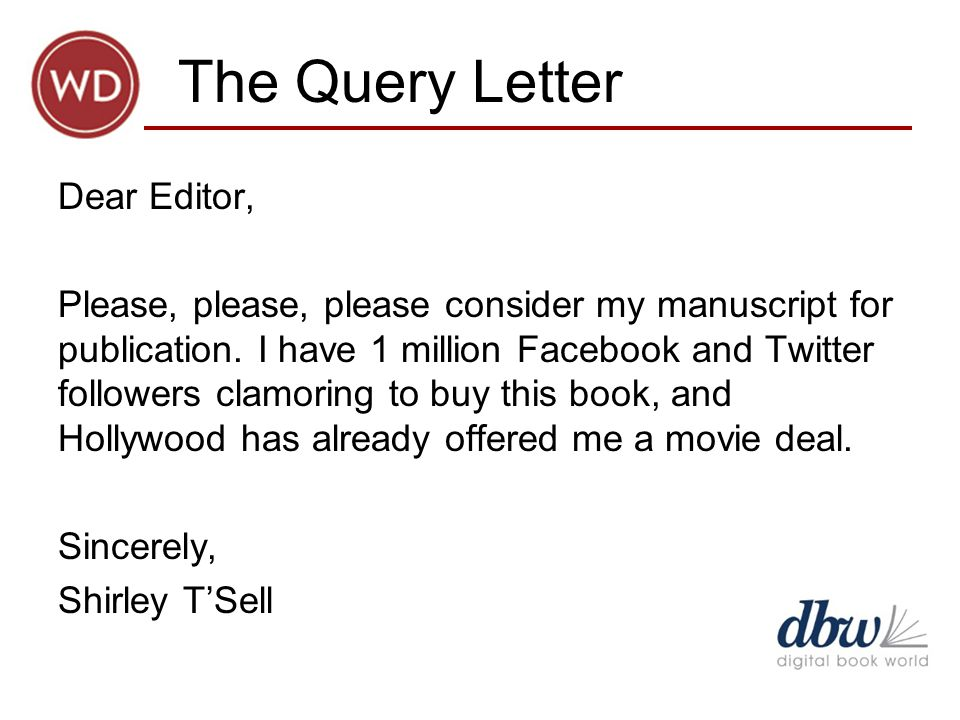 The Query Letter Dear Editor, Please, please, please consider my manuscript for publication.