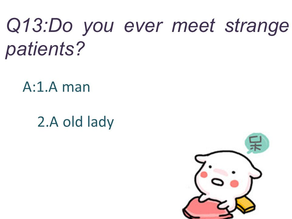 Q13:Do you ever meet strange patients? A:1.A man 2.A old lady