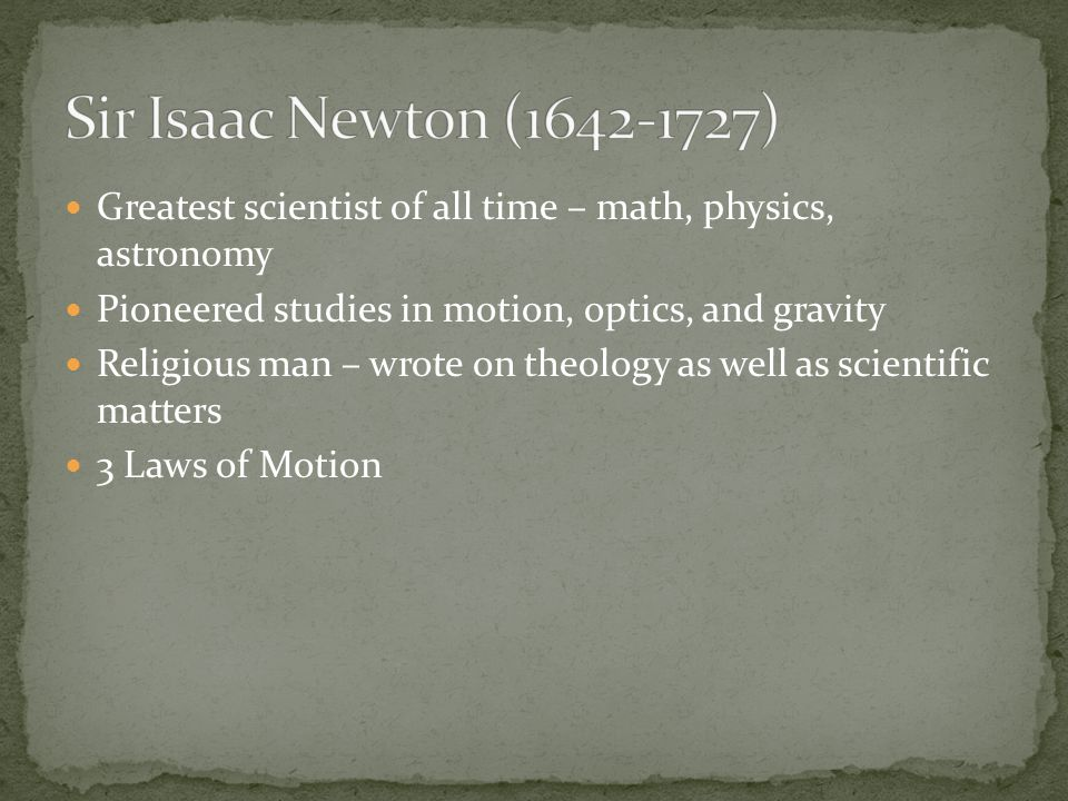 Greatest scientist of all time – math, physics, astronomy Pioneered studies in motion, optics, and gravity Religious man – wrote on theology as well a