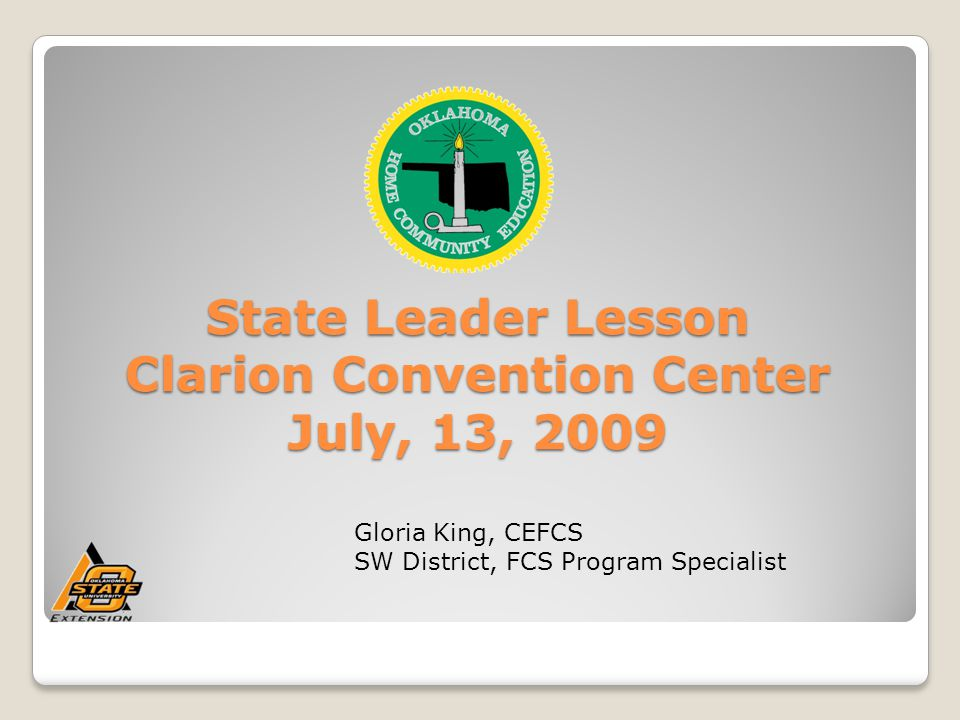 State Leader Lesson Clarion Convention Center July, 13, 2009 Gloria King, CEFCS SW District, FCS Program Specialist