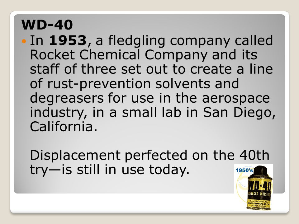 WD-40 In 1953, a fledgling company called Rocket Chemical Company and its staff of three set out to create a line of rust-prevention solvents and degreasers for use in the aerospace industry, in a small lab in San Diego, California.