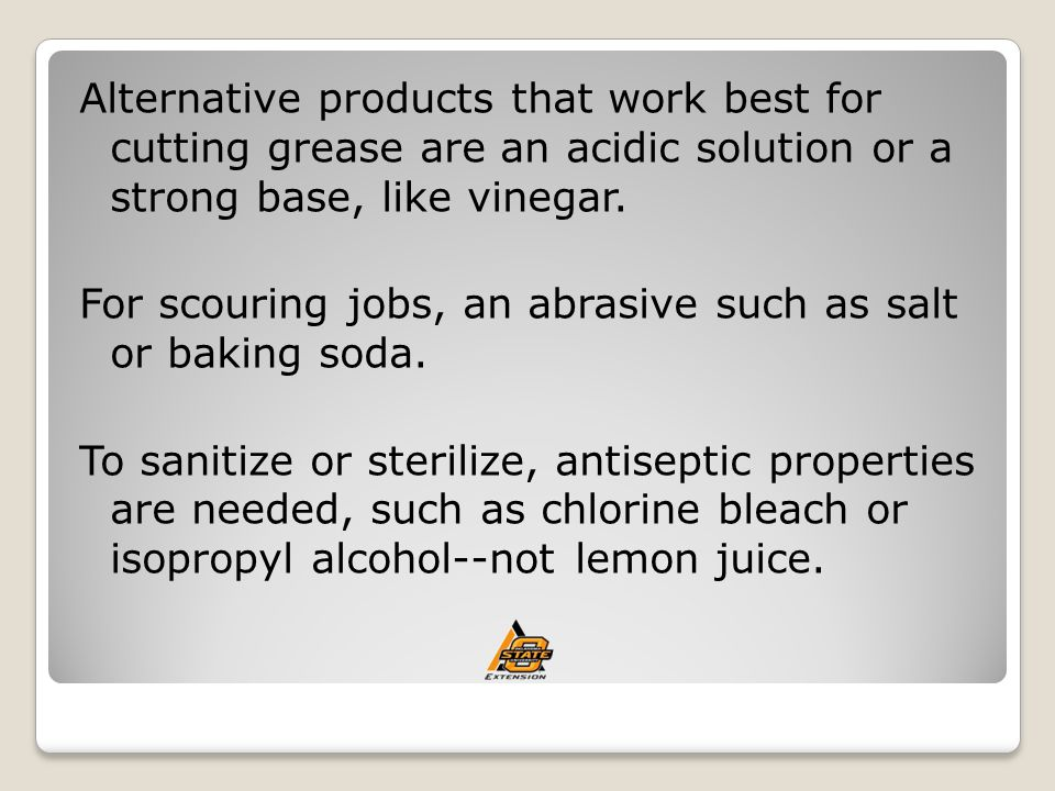 Alternative products that work best for cutting grease are an acidic solution or a strong base, like vinegar.