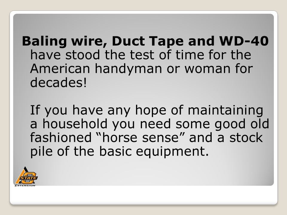 Baling wire, Duct Tape and WD-40 have stood the test of time for the American handyman or woman for decades.