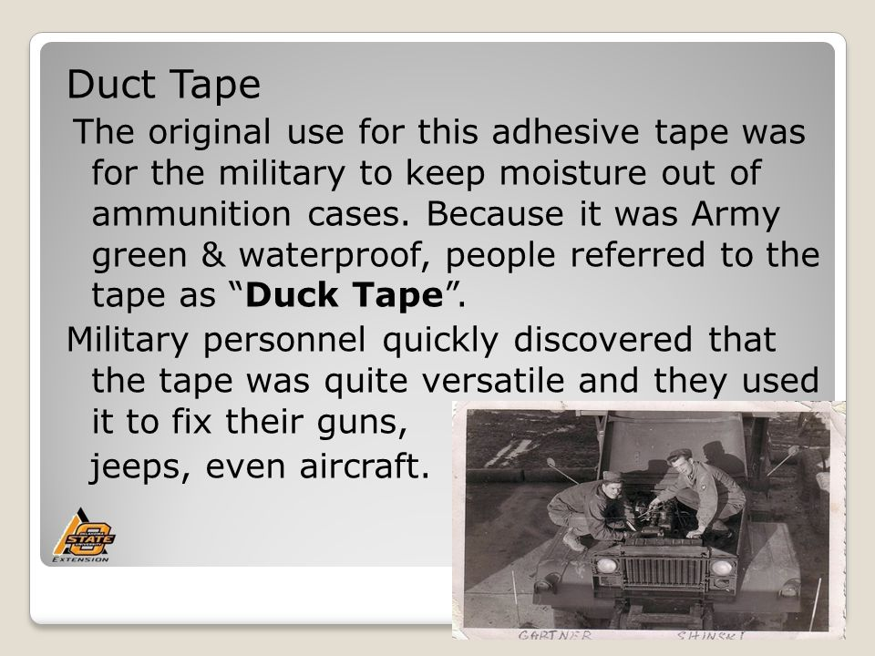 Duct Tape The original use for this adhesive tape was for the military to keep moisture out of ammunition cases.