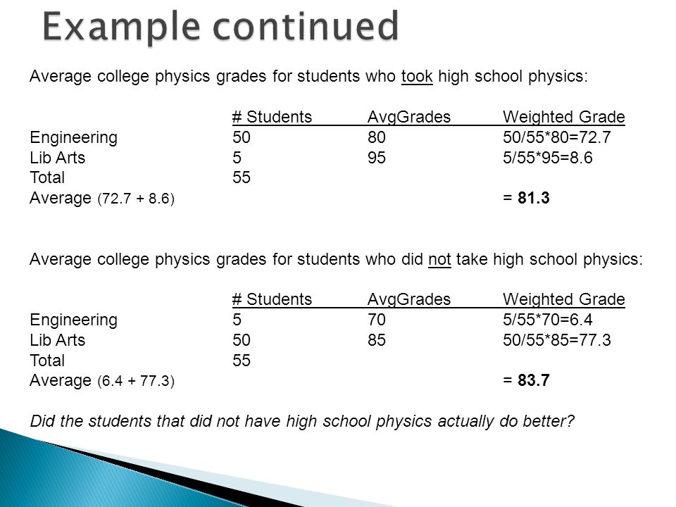 Average college physics grades for students who took high school physics: # StudentsAvgGradesWeighted Grade Engineering508050/55*80=72.7 Lib Arts5955/55*95=8.6 Total55 Average (72.7 + 8.6) = 81.3 Average college physics grades for students who did not take high school physics: # StudentsAvgGradesWeighted Grade Engineering5705/55*70=6.4 Lib Arts508550/55*85=77.3 Total55 Average (6.4 + 77.3) = 83.7 Did the students that did not have high school physics actually do better