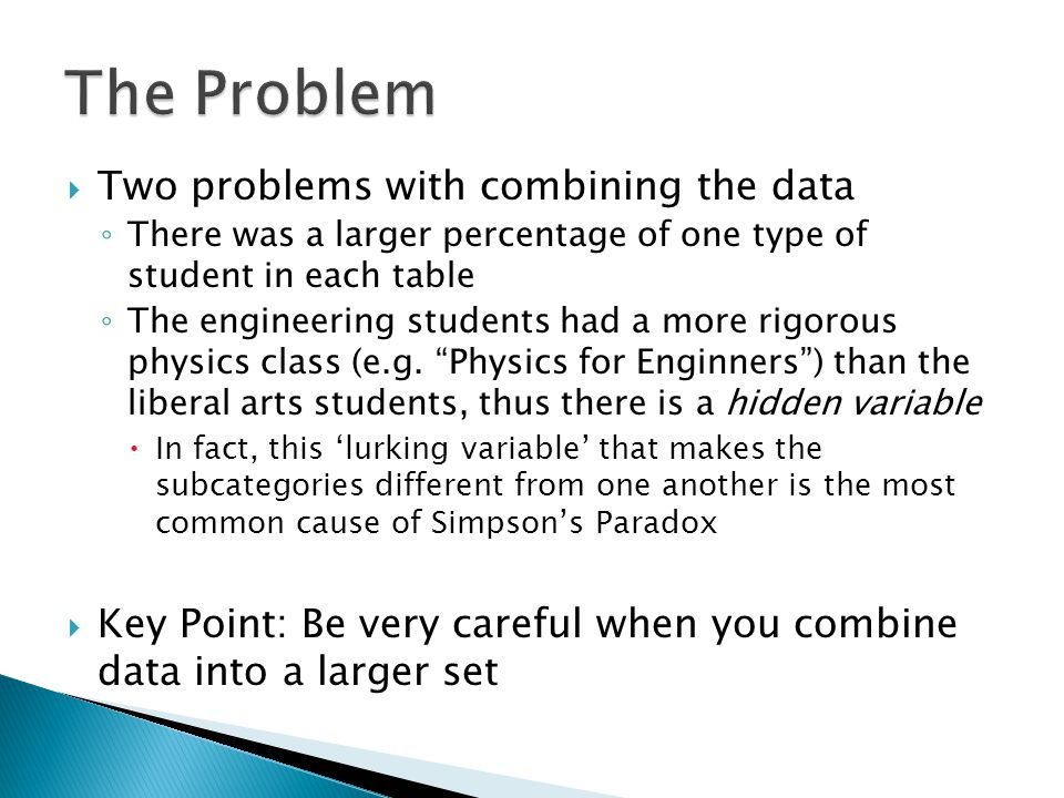  Two problems with combining the data ◦ There was a larger percentage of one type of student in each table ◦ The engineering students had a more rigorous physics class (e.g.
