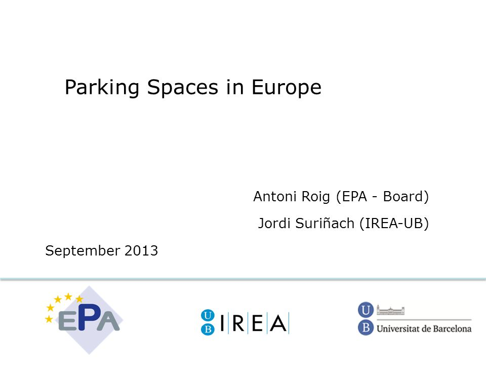Parking Spaces in Europe Antoni Roig (EPA - Board) Jordi Suriñach (IREA-UB) September 2013