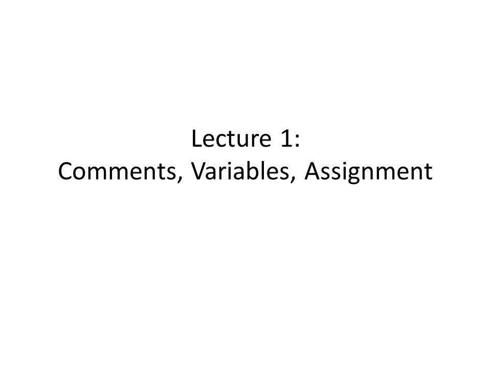 Lecture 1: Comments, Variables, Assignment