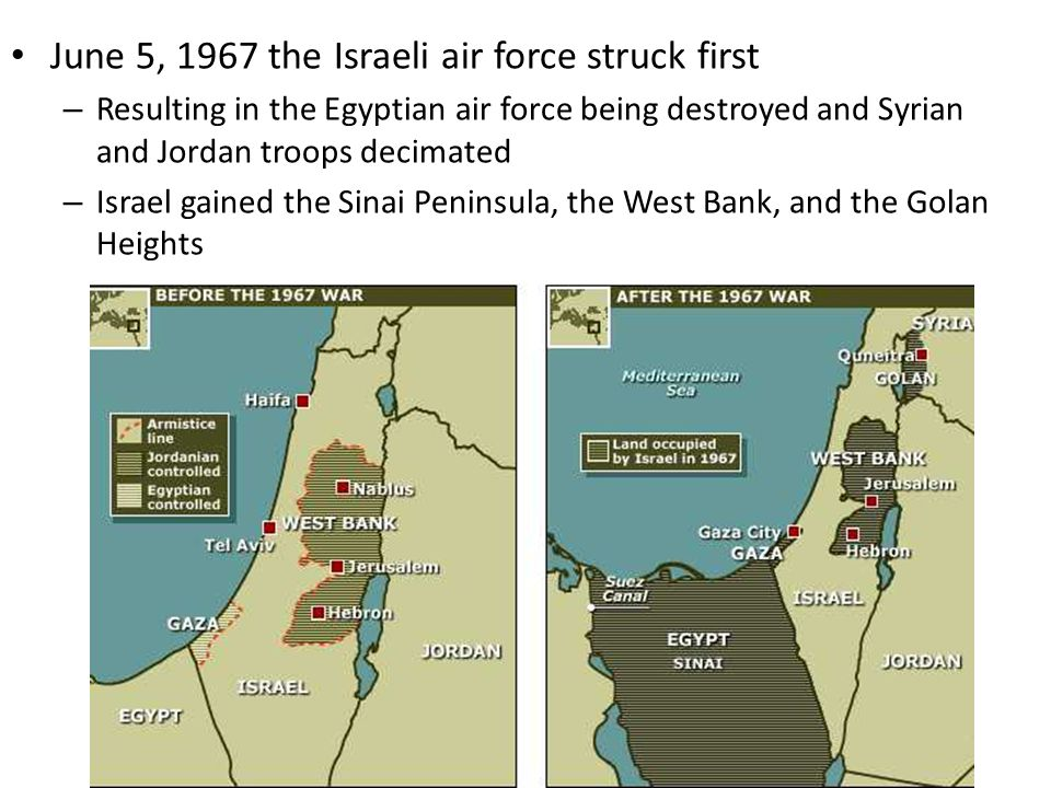 June 5, 1967 the Israeli air force struck first – Resulting in the Egyptian air force being destroyed and Syrian and Jordan troops decimated – Israel gained the Sinai Peninsula, the West Bank, and the Golan Heights