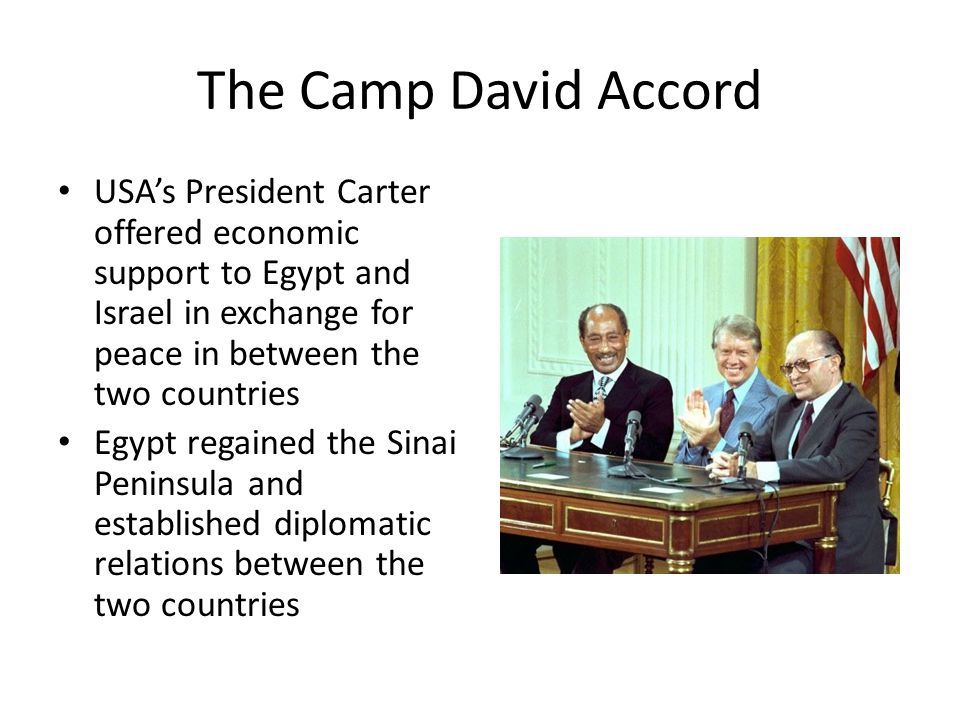 The Camp David Accord USA's President Carter offered economic support to Egypt and Israel in exchange for peace in between the two countries Egypt regained the Sinai Peninsula and established diplomatic relations between the two countries
