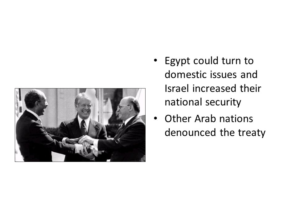 Egypt could turn to domestic issues and Israel increased their national security Other Arab nations denounced the treaty