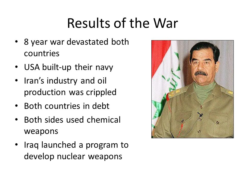 Results of the War 8 year war devastated both countries USA built-up their navy Iran's industry and oil production was crippled Both countries in debt Both sides used chemical weapons Iraq launched a program to develop nuclear weapons